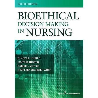 Bioethical Decision Making in Nursing Fifth Edition Revised by Husted & James H.