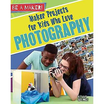 Maker Projects for Kids Who Love Photography by Kelly Spence - 978077