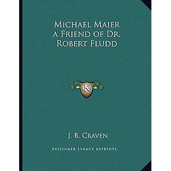 Michael Maier a Friend of Dr. Robert Fludd by J B Craven - 9781163014