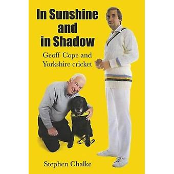 In Sunshine and in Shadow - Geoff Cope and Yorkshire Cricket by Stephe
