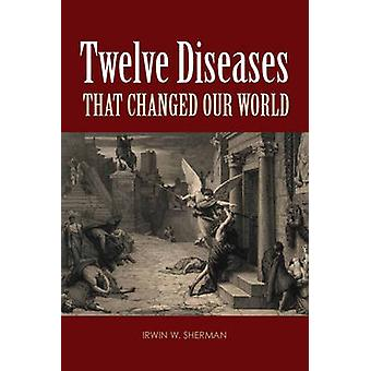 Twelve Diseases That Changed Our World by Irwin W. Sherman - 97815558