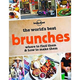 The World's Best Brunches - Where to Find Them and How to Make Them by