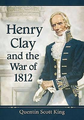 Henry Clay and the War of 1812 by Quentin Scott King - 9780786478750