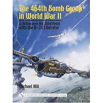 464TH BOMB GROUP IN WORLD WAR II: In Action Over the Third Reich with the B-24 Liberator (Schiffer Military History)
