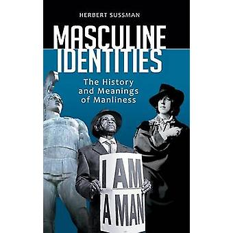 Masculine Identities The History and Meanings of Manliness by Sussman & Herbert