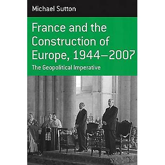 France and the Construction of Europe 19442007 The Geopolitical Initiative by Sutton & Michael