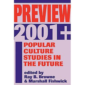 Preview 2001 Popular Culture Studies in the Future by Browne & Ray B.