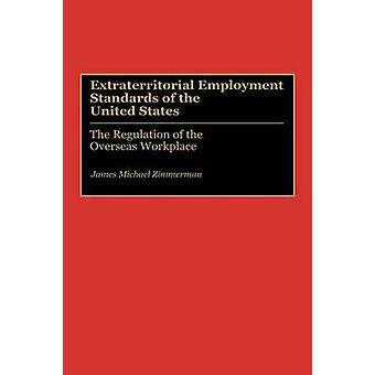 Extraterritorial Employment Standards of the United States The Regulation of the Overseas Workplace by Zimmerman & James Michael