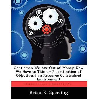Gentlemen We Are Out of MoneyNow We Have to Think  Prioritization of Objectives in a Resource Constrained Environment by Sperling & Brian K.