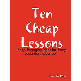 Ten Cheap Lessons Easy Engaging Ideas for Every Secondary Classroom by DeRosa & Tom