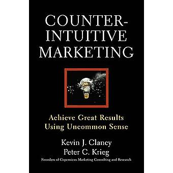 Counterintuitive Marketing Achieving Great Results Using Common Sense by Clancy & Kevin J.
