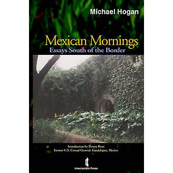 Mexican Mornings Essays South of the Border by Hogan & Michael & Scott