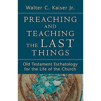 Preaching and Teaching the Last Things  Old Testament Eschatology for the Life of the Church by Walter C Jr Kaiser