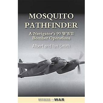 Mosquito Pathfinder - Navigating 90 WWII Operations by Albert Smith -