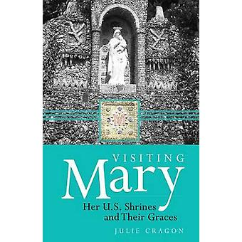 Visiting Mary - Her U.S. Shrines and Their Graces by Julie Dortch Crag