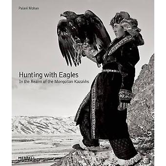 Hunting with Eagles - The Kazakh Eagle-Hunters of Mongolia by Palani M