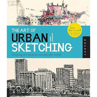 The Art of Urban Sketching - Drawing on Location Around the World by G