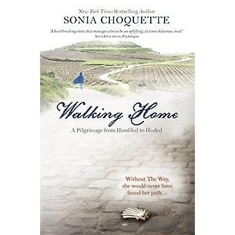 Marchait à la maison - un pèlerinage de humilié à guéri par Sonia Choquette