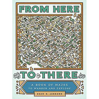 From Here to There - A Book of Mazes to Wander and Explore by Sean C.
