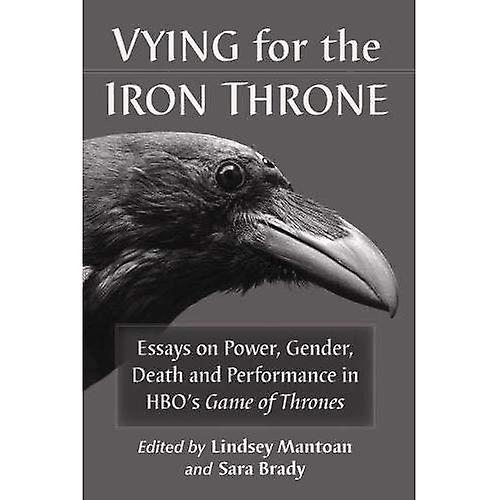 Vying for the Iron Throne  Essays on Power, Gender, Death and Perforhommece in HBO&s Game of Thrones