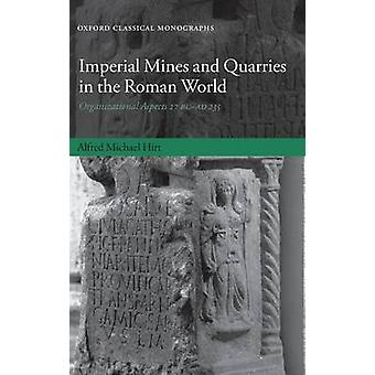 Imperial Mines and Quarries in the Roman World Organizational Aspects 27 BC  AD 235 by Hirt & Alfred Michael