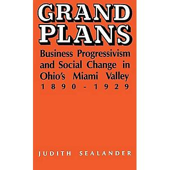 Grand Plans Business Progressivism and Social Change in Ohios Miami Valley 18901929 by Sealander & Judith
