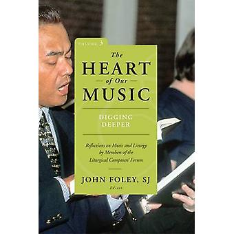 Heart of Our Music Digging Deeper Reflections on Music and Liturgy by Members of the Liturgical Composers Forum by Foley & John