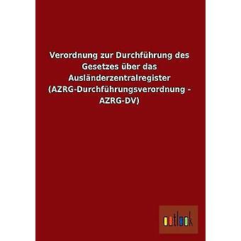 Verordnung Zur Durchfuhrung Des Gesetzes Uber Das Auslanderzentralregister AzrgDurchfuhrungsverordnung  AzrgDV by Ohne Autor