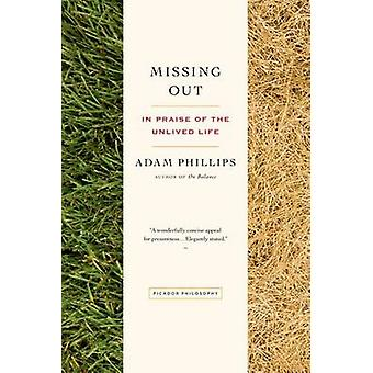 Missing Out - In Praise of the Unlived Life by Adam Phillips - 9781250