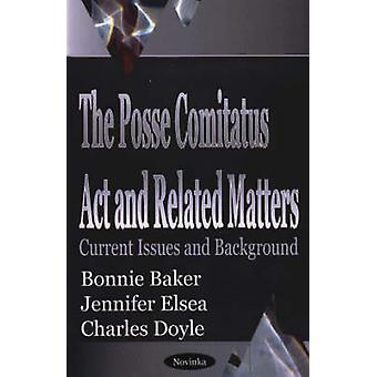 The Posse Comitatus Act and Related Matters - Current Issues and Backg