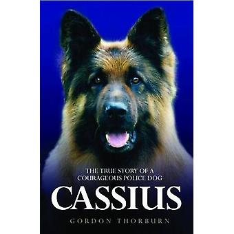 Cassius - the True Story of a Courageous Police Dog by Gordon Thorbur