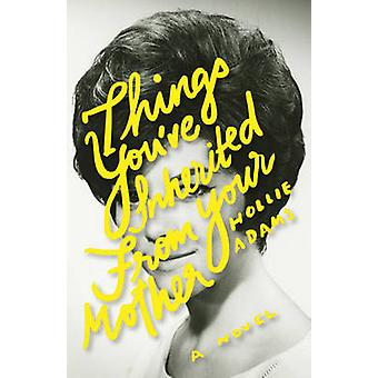 Things You've Inherited from Your Mother by Hollie Adams - 9781927063