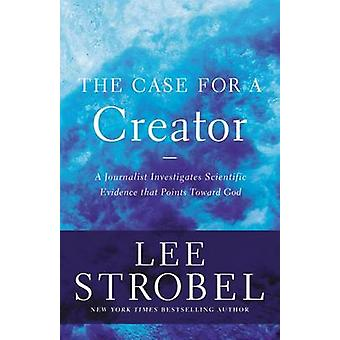 The Case for a Creator A Journalist Investigates Scientific Evidence That Points Toward God by Strobel & Lee