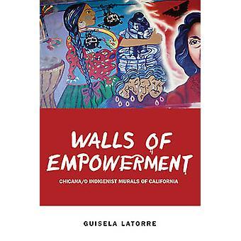 Walls of Empowerment - Chicana/o Indigenist Murals of California by Gu