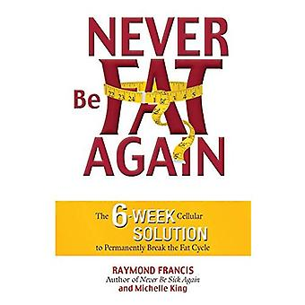 Never Be Fat Again: The 6-Week Cellular Solution to Permanently Break the Fat Cy Ycle: The 6-week Cellular Solution to Permanently Break the Fat Cycle