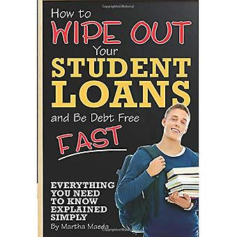 How to Wipe Out Your Student Loans and Be Debt Free: Everything You Need to Know Explained Simply