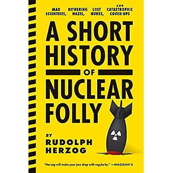 Short History of Nuclear Folly, A : Mad Scientists, Dithering Nazis, Lost Nukes, and Catastrophic Cover-Ups