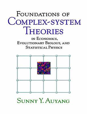 Foundations of ComplexSystem Theories In Economics Evolutionary Biology and Statistical Physics by Auyang & Sunny A.