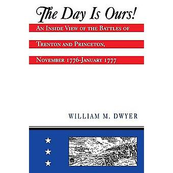 The Day is Ours An Inside View of the Battles of Trenton and Princeton November 1776January 1777 by Dwyer & William M