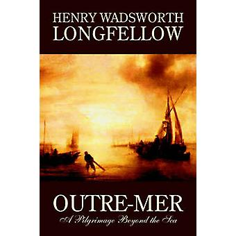 OutreMer A Pilgrimage Beyond the Sea by Henry Wadsworth Longfellow Fiction Essays  Travelogues by Longfellow & Henry Wadsworth