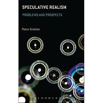 Speculative Realism - Problems and Prospects by Peter Gratton - Michae