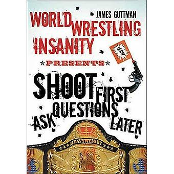 Shoot First Ask Questions Later - World Wrestling Insanity by James Gu