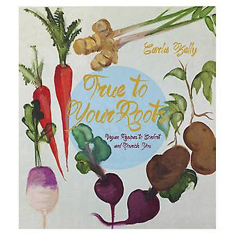 True to Your Roots - Vegan Recipes to Comfort and Nourish You by Carla
