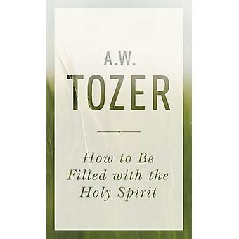 How to Be Filled with the Holy Spirit by A W Tozer - 9781600667992 Bo