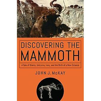 Discovering the Mammoth - A Tale of Giants - Unicorns - Ivory - and t