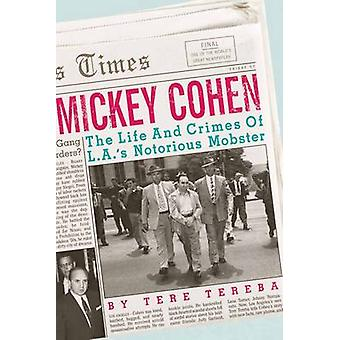 Mickey Cohen - The Life and Crimes of an I.A. Mobster by Tere Tereba -