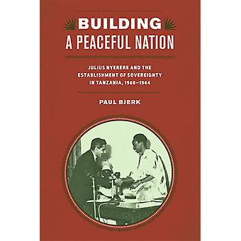Building a Peaceful Nation Julius Nyerere and the Establishment of Sovereignty in Tanzania 19601964 by Bjerk & Paul