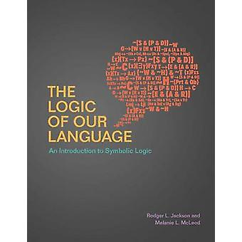 The Logic of Our Language - An Introduction to Symbolic Logic by Rodge