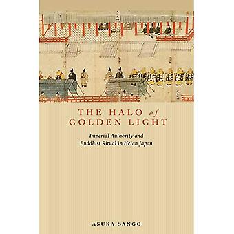 The Halo of Golden Light: Imperial Authority and Buddhist Ritual in Heian Japan