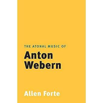 The Atonal Music of Anton Webern by Forte & Allen